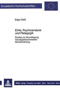 Ethik, Psychoanalyse Und Paedagogik: Studien Zur Grundlegung Muendigkeitsorientierter Moralerziehung