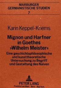 Mignon Und Harfner in Goethes -Wilhelm Meister-: Eine Geschichtsphilosophische Und Kunsttheoretische Untersuchung Zu Begriff Und Gestaltung Des Naiven