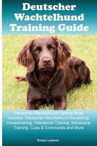 Deutscher Wachtelhund Training Guide Deutscher Wachtelhund Training Book Includes: Deutscher Wachtelhund Socializing, Housetraining, Obedience Trainin