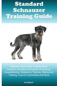 Standard Schnauzer Training Guide Standard Schnauzer Training Book Includes: Standard Schnauzer Socializing, Housetraining, Obedience Training, Behavi