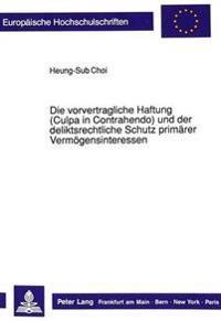 Die Vorvertragliche Haftung (Culpa in Contrahendo) Und Der Deliktsrechtliche Schutz Primaerer Vermoegensinteressen