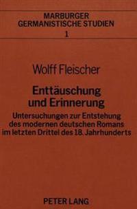 Enttaeuschung Und Erinnerung: Untersuchungen Zur Entstehung Des Modernen Deutschen Romans Im Letzten Drittel Des 18. Jahrhunderts