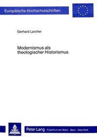 Modernismus ALS Theologischer Historismus: Ansaetze Zu Seiner Ueberwindung Im Fruehwerk Maurice Blondels
