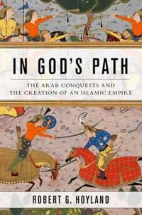 In gods path - the arab conquests and the creation of an islamic empire