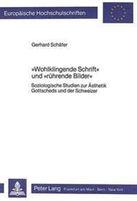 -Wohlklingende Schrift- Und -Ruehrende Bilder-: Soziologische Studien Zur Aesthetik Gottscheds Und Der Schweizer