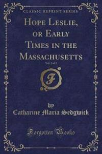 Hope Leslie, or Early Times in the Massachusetts, Vol. 2 of 2 (Classic Reprint)