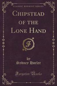 Chipstead of the Lone Hand (Classic Reprint)