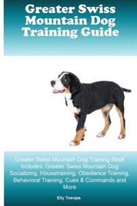 Greater Swiss Mountain Dog Training Guide Greater Swiss Mountain Dog Training Book Includes: Greater Swiss Mountain Dog Socializing, Housetraining, Ob
