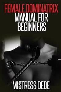 Female Dominatrix Manual for Beginners