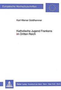 Katholische Jugend Frankens Im Dritten Reich: Die Situation Der Katholischen Jugendarbeit Unter Besonderer Beruecksichtigung Unterfrankens Und Seiner