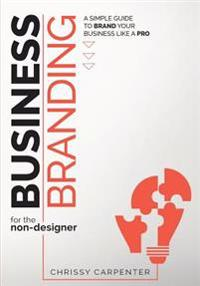 Business Branding for the Non-Designer: A Simple Guide to Brand Your Business Like a Pro