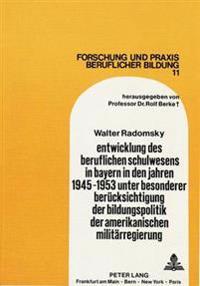 Entwicklung Des Beruflichen Schulwesens in Bayern in Den Jahren 1945-1953 Unter Besonderer Beruecksichtigung Der Bildungspolitik Der Amerikanischen Mi