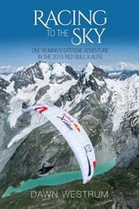 Racing to the Sky: One Woman's Extreme Adventure in the 2015 Red Bull X-Alps