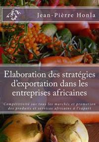 Elaboration Des Stratégies d'Exportation Dans Les Entreprises Africaines: Compétitivité Sur Tous Les Marchés Et Promotion Des Produits Et Services Afr
