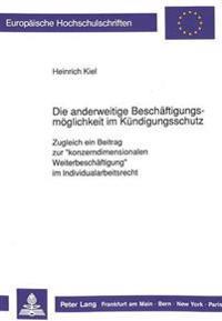 Die Anderweitige Beschaeftigungsmoeglichkeit Im Kuendigungsschutz: Zugleich Ein Beitrag Zur -Konzerndimensionalen Weiterbeschaeftigung- Im Individuala