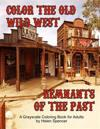 Color the Old Wild West Remnants of the Past: A Grayscale Coloring Book for Adults Featuring Ghost Towns, Cowboys, Rodeos, Vintage Wagons, Farming Too