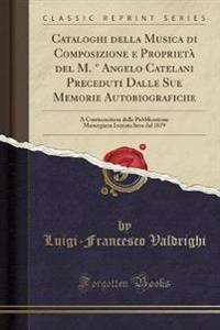 Cataloghi Della Musica Di Composizione E Proprieta del M. Angelo Catelani Preceduti Dalle Sue Memorie Autobiografiche