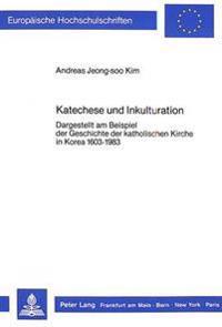 Katechese Und Inkulturation: Dargestellt Am Beispiel Der Geschichte Der Katholischen Kirche in Korea 1603-1983