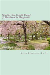 Who Says You Can't Be Happy?: Handbook for Happiness