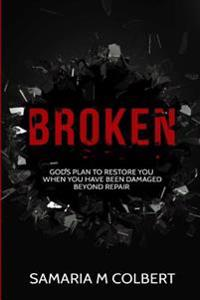 Broken: Gods Plan to Restore You When You Have Been Damaged Beyond Repair