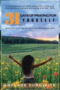 31 Days of Praying for Yourself: A Prayer Book That Awakens Your Spirit and Inspires You to Speak Your Heart to the Father, Son and Holy Spirit.