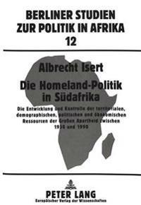 Die Homeland-Politik in Suedafrika: Die Entwicklung Und Kontrolle Der Territorialen, Demographischen, Politischen Und Oekonomischen Ressourcen Der Gro