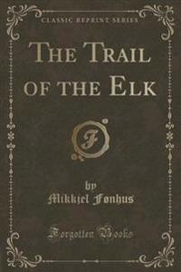 The Trail of the Elk (Classic Reprint)