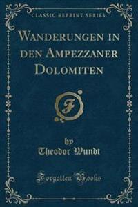 Wanderungen in Den Ampezzaner Dolomiten (Classic Reprint)