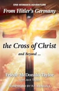 From Hitler's Germany to the Cross of Christ and Beyond...: One Woman's Adventure