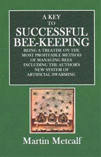 A Key to Successful Bee-Keeping: Being a Treatise on the Most Profitable Method of Managing Bees Including the Author's New System of Artificial Swarm