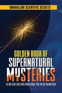 Golden Book of Supernatural Mysteries: Unraveling Scientific Secrets Like Dark Energy, String Theory, Bermuda Triangle, Space Time Bent and Many Other
