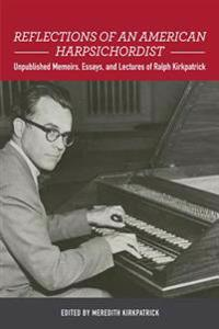 Reflections of an American Harpsichordist: Unpublished Memoirs, Essays, and Lectures of Ralph Kirkpatrick