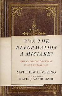 Was the Reformation a Mistake?: Why Catholic Doctrine Is Not Unbiblical