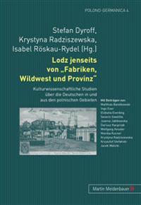 Lodz Jenseits Von Fabriken, Wildwest Und Provinz: Kulturwissenschaftliche Studien Ueber Die Deutschen in Und Aus Den Polnischen Gebieten