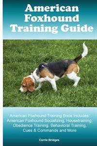 American Foxhound Training Guide American Foxhound Training Book Includes: American Foxhound Socializing, Housetraining, Obedience Training, Behaviora