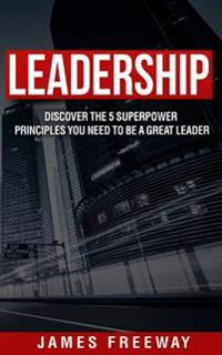 Leadership: Discover the 5 Superpower Principles You Need to Be a Great Leader