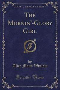 The Mornin'-Glory Girl (Classic Reprint)