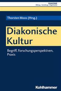 Diakonische Kultur: Begriff, Forschungsperspektiven, Praxis