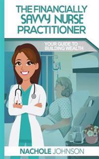 The Financially Savvy Nurse Practitioner: Your Guide to Building Wealth