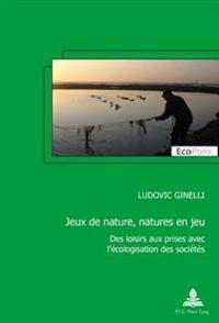 Jeux de Nature, Natures En Jeu: Des Loisirs Aux Prises Avec L'Ecologisation Des Societes