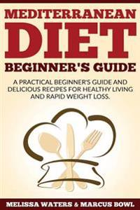 Mediterranean Diet: Mediterranean Diet Cookbook & Diet Guide - A Practical Beginner's Guide and Delicious Recipes for Healthy Living and R