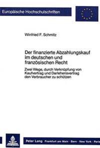 Der Finanzierte Abzahlungskauf Im Deutschen Und Franzoesischen Recht: Zwei Wege, Durch Verknuepfung Von Kaufvertrag Und Darlehensvertrag Den Verbrauch