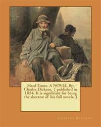 Hard Times. a Novel by: Charles Dickens, ( Published in 1854. It Is Significant for Being the Shortest of His Full Novels. )