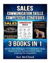 Sales: Communication Skills: Competitive Strategy: 3 Books in 1: World's Best Strategies for Closing More Sales, Mastering Yo