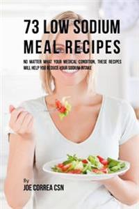 73 Low Sodium Meal Recipes: No Matter What Your Medical Condition, These Recipes Will Help You Reduce Your Sodium Intake