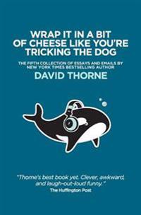 Wrap It in a Bit of Cheese Like You're Tricking the Dog: The Fifth Collection of Essays and Emails by New York Times Best Selling Author, David Thorne