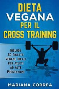 Dieta Vegana Per Il Cross Training: Include 50 Ricette Vegane Ideali Per Atleti Ad Alte Prestazioni