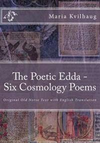 The Poetic Edda - Six Old Norse Cosmology Poems: Original Old Norse Text with English Translation, Interpretations of Names and Commentary