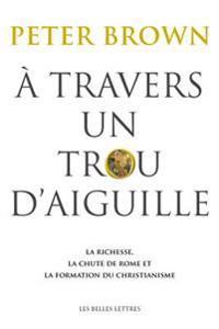 A Travers Un Trou D'Aiguille: La Richesse, La Chute de Rome Et La Formation Du Christianisme