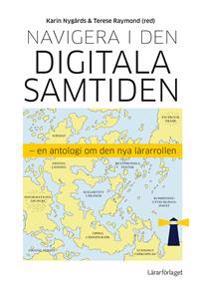 Navigera i den digitala samtiden : en antologi om den nya lärarrollen